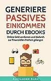 Generiere Passives Einkommen durch eBooks: Online Geld verdienen und dadurch zur Finanziellen...