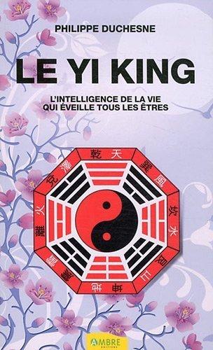 Le Yi King : L'intelligence de la vie qui éveille tous les êtres de Philippe Duchesne (9 avril 2012) Broché
