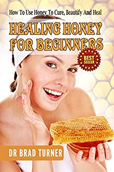 Healing Honey For Beginners: How To Use Honey To Cure, Beautify And Heal (Herbal Remedies, Antiviral, Antibacterial, Natural, Cures, Herbalism For Beginners, ... Self Healing Series) (English Edition) von [Turner, Dr Brad]