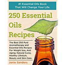 Essential Oils Recipes: The Best 250 Pure Aromatherapy and Essential Oils Recipes For Weight Loss, Anti Aging, Natural Cures, Healthy Lifestyle, Beauty ... book,therapeutic oils) (English Edition)