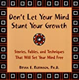 Don't Let Your Mind Stunt Your Growth: Stories, Fables and Techniques That Will Change the Ways You Think