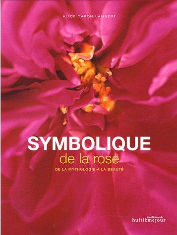 Symbolique de la rose : De la mythologie à la beauté par Alice Caron Lambert