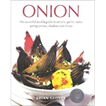 Onion: The Essential Cook's Guide to Onions, Garlic, Leeks, Scallions, Shallots and Chives