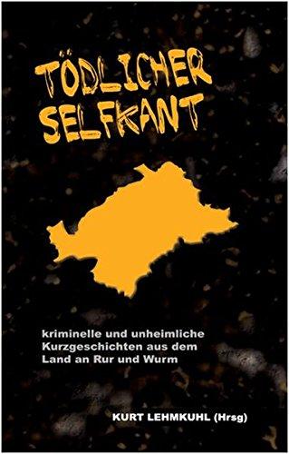 Tödlicher Selfkant: kriminelle und unheimliche Kurzgeschichten aus dem Land an Rur und Wurm