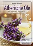 Ätherische Öle: Mit individuellen Rezepturen für Schönheit und Wohlbefinden - Die wichtigsten Naturdüfte und ihre Wirkung auf Körper, Geist und Seele