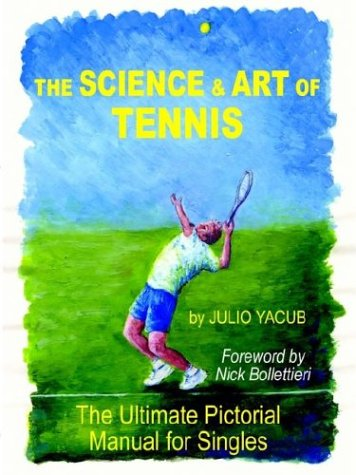 The Science and Art of Tennis: The Ultimate Pictorial Guide for Singles por Julio Yacub