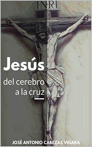 Jesús, del cerebro a la cruz: De la mente antigua a la idea del Cristo celestial