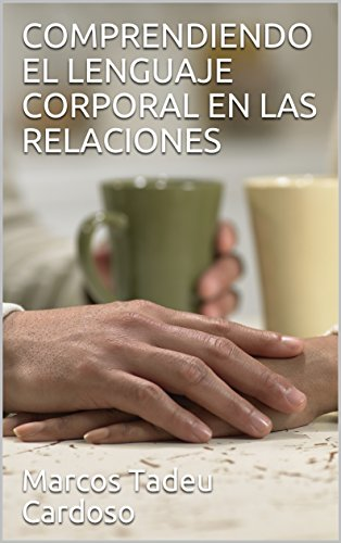 Descargar Libro COMPRENDIENDO EL LENGUAJE CORPORAL EN LAS RELACIONES de Marcos Tadeu Cardoso