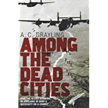 Among the Dead Cities: Was the Allied Bombing of Civilians in WWII a Necessity or a Crime?