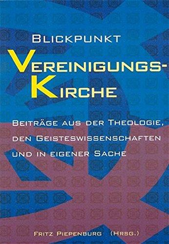 Blickpunkt Vereinigungskirche: Beiträge aus der Theologie, den Geisteswissenschaften und in eigener Sache