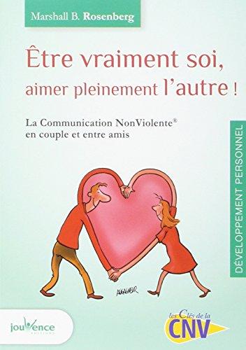 Etre vraiment soi, aimer pleinement l'autre : La Communication NonViolente en couple et entre amis