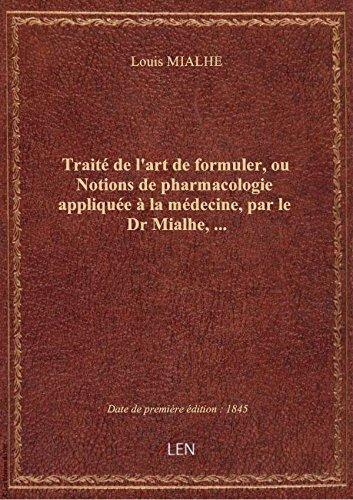 Trait de l'art de formuler, ou Notions de pharmacologie applique  la mdecine, par le Dr Mialhe,.