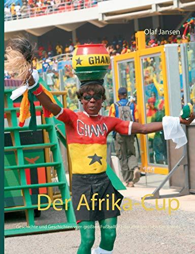 Der Afrika-Cup: Geschichte und Geschichten vom größten Fußballfest des afrikanischen Kontinents