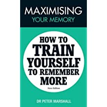 Maximising Your Memory: How to Train Yourself to Remember More by Peter Marshall (2012-06-12)