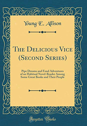 The Delicious Vice (Second Series): Pipe Dreams and Fond Adventures of an Habitual Novel-Reader Among Some Great Books and Their People (Classic Reprint) -