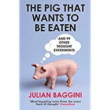 The Pig That Wants to Be Eaten: And Ninety-Nine Other Thought Experiments