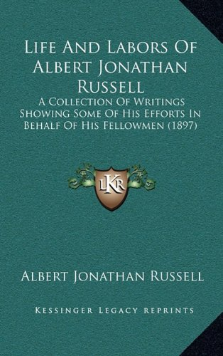 Life and Labors of Albert Jonathan Russell: A Collection of Writings Showing Some of His Efforts in Behalf of His Fellowmen (1897)