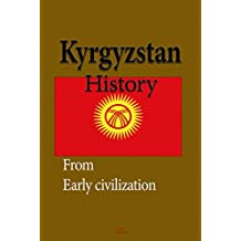 Kyrgyzstan History: Early History, The Soviet Union and Recent History, Society, The Economy, Government (English Edition)
