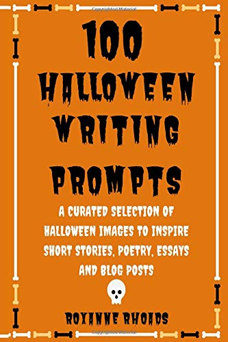 100 Halloween Writing Prompts: A Curated Selection of Halloween Images to Inspire Short Stories, Poetry, Essays and Blog Posts