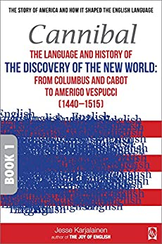 Cannibal – The language and history of THE DISCOVERY OF THE NEW WORLD:: From Columbus and Cabot to Amerigo Vespucci (1440–1515) – Book 1 – (Transpontine ... the English Language) (English Edition) di [Karjalainen, Jesse]