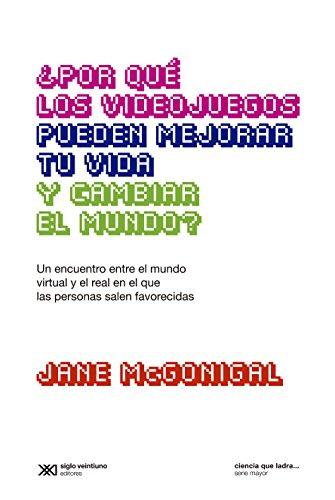 ¿Por qué los videojuegos pueden mejorar tu vida y cambiar el mundo?: Un encuentro entre el mundo virtual y el real en el que las personas salen favorecidas (Ciencia que ladra… serie Mayor) por Jane McGonigal