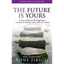 The Future Is Yours: Introducing Future Life Progression-the Dynamic Technique That Reveals Your Destiny