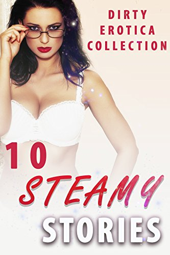 10 Steamy Stories (Dirty Erotica Collection)