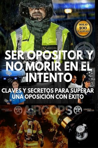 Ser opositor y no morir en el intento: Claves y secretos para superar una oposición con éxito por F. Aircops
