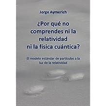 ¿Por qué no comprendes ni la relatividad ni la física cuántica?: El modelo estándar de partículas a la luz de la relatividad (Spanish Edition)