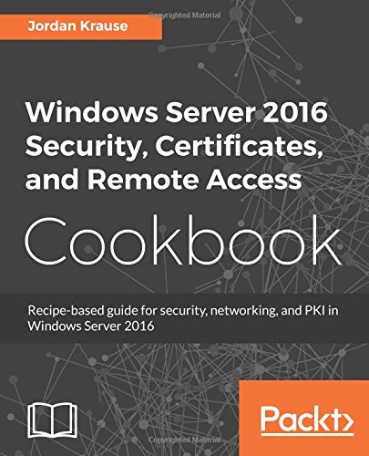 Windows Server 2016 Security, Certificates, and Remote Access Cookbook: Recipe-based guide for security, networking and PKI in Windows Server 2016