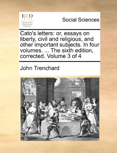 Cato's letters: or, essays on liberty, civil and religious, and other important subjects. In four volumes. ... The sixth edition, corrected. Volume 3 of 4