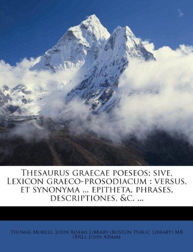 Thesaurus graecae poeseos; sive, Lexicon graeco-prosodiacum: versus, et synonyma ... epitheta, phrases, descriptiones, &c. ...