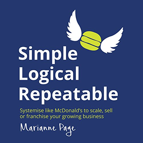 Simple, Logical, Repeatable: Systemize Like McDonald's to Scale, Sell, or Franchise Your Growing Business