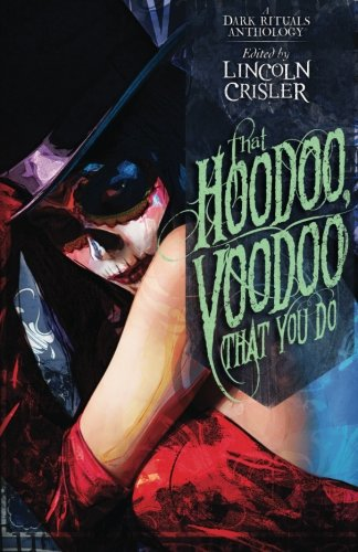 That Hoodoo, Voodoo That You Do: A Dark Rituals Anthology