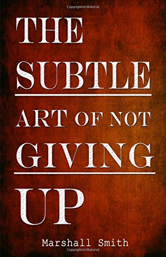 The Subtle Art of Not Giving Up: How Success, Mental Toughness, Self Discipline, Self Improvement and Positive Thinking can become a Habit