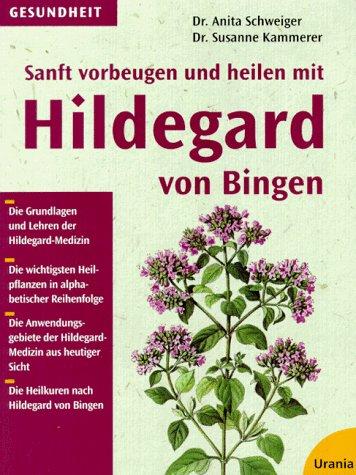 Sanft vorbeugen und heilen mit Hildegard von Bingen: Die bewährten Heilpflanzenkuren zur Eigentherapie