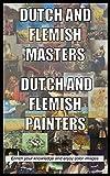 Dutch and Flemish Masters, Dutch and Flemish Painters: Enrich your knowledge and enjoy color images (dutch masters, dutch painters, flemish painters, rembrandt, johannes vermeer, Vincent van Gogh)