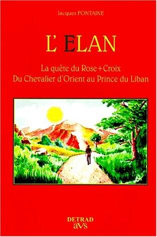 L'Elan : La quête du Rose-Croix, du chevalier d'Orient au Prince du Liban par Jacques Fontaine