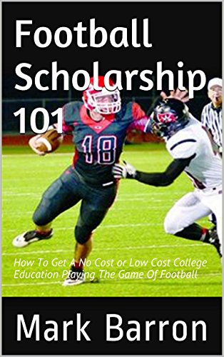 Football Scholarship 101: How To Get A No Cost or Low Cost College Education Playing The Game Of Football (English Edition)