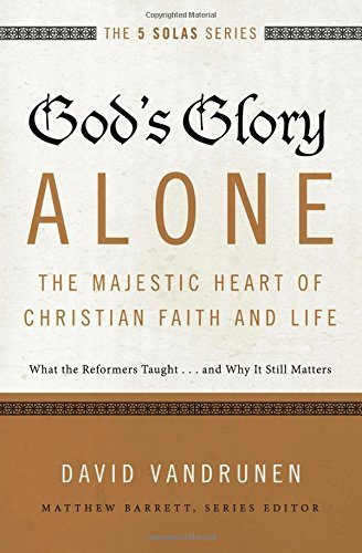 God's Glory Alone---The Majestic Heart of Christian Faith and Life: What the Reformers Taught...and Why It Still Matters (The Five Solas Series) by David VanDrunen (2015-12-01)