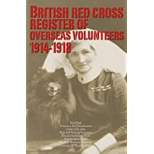 British Red Cross Register of Overseas Volunteers 1914-1918: Including - Voluntary Aid Detachments, Order of St John, First Aid Norsing Yeomanry. Hospitals, Covering All Theaters of War