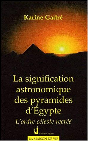 LA SIGNIFICATION ASTRONOMIQUE DES PYRAMIDES D'EGYPTE. L'ordre céleste recréé