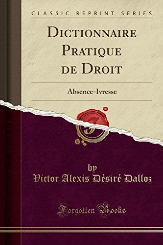 Dictionnaire Pratique de Droit: Absence-Ivresse (Classic Reprint)