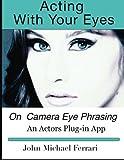Acting with your Eyes: On Camera Eye Phrasing by John Michael Ferrari (2014-07-26)