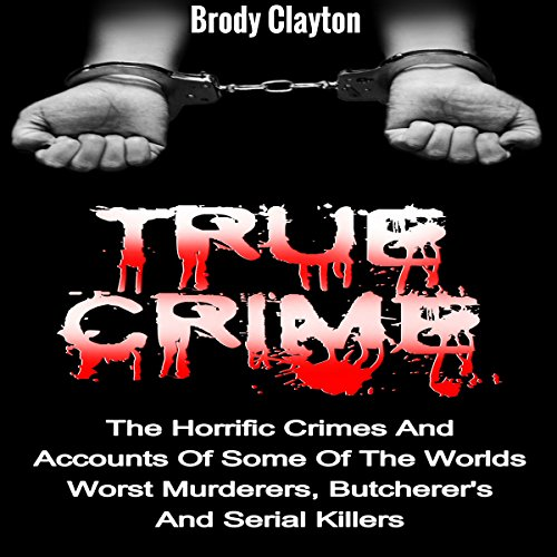 true-crime-the-horrific-crimes-and-accounts-of-some-of-the-worlds-worst-murderers-butcherers-and-ser