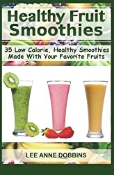 Healthy Fruit Smoothies: 35 Low Calorie, Healthy Smoothies Made With Your Favorite Fruits by Lee Anne Dobbins (2012-10-09)