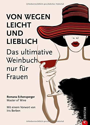 Weinguide: Von wegen leicht und lieblich. Das ultimative Weinbuch (nur) für Frauen. Ein Weinführer für die weibliche Seite des Weingenusses. Ein Grundkurs in Wein von einer Master of Wine.