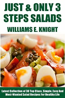 Just And Only 3 Steps Salads: Latest Collection of 30 Top Class, Simple, Easy And Most-Wanted Salad Recipes For Healthy Life by [Knight, Williams E.]