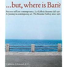 But, where is Bari? Percorso nell'arte contemporanea. La Galleria Bonomo dal 1971. Ediz. italiana e inglese