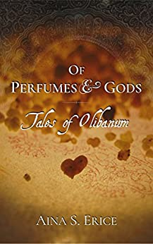 Of Perfumes & Gods: Tales of Olibanum by [Erice, Aina S.]